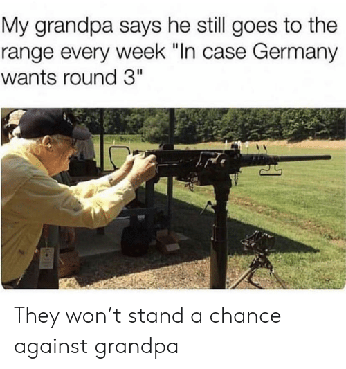 """Grandpa, Germany, and Case: My grandpa says he still goes to the  range every week """"In case Germany  wants round 3"""" They won't stand a chance against grandpa"""