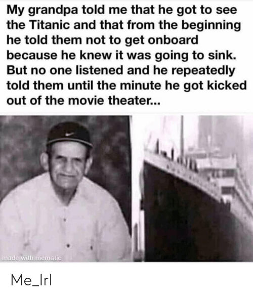 Titanic: My grandpa told me that he got to see  the Titanic and that from the beginning  he told them not to get onboard  because he knew it was going to sink.  But no one listened and he repeatedly  told them until the minute he got kicked  out of the movie theater...  made with mematic Me_Irl