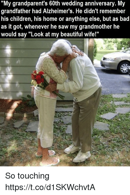 """So Touching: """"My grandparent's 60th wedding anniversary. My  grandfather had Alzheimer's. He didn't remember  his children, his home or anything else, but as bad  as it got, whenever he saw my grandmother he  S it got, whenever he saw my grandmother he  would say """"Look at my beautiful wife!""""  would say """"Look at my beautiful wifel So touching https://t.co/d1SKWchvtA"""