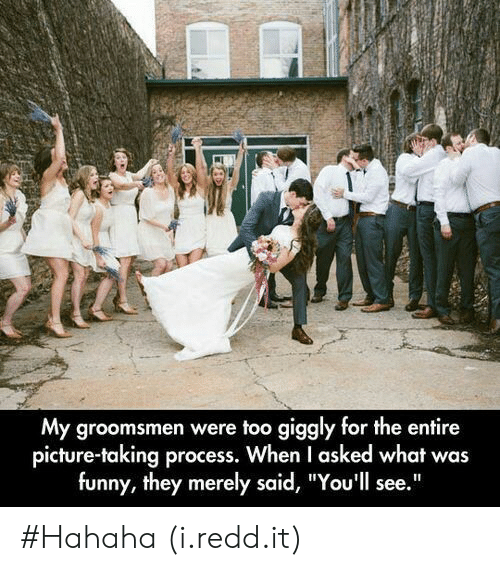 "Groomsmen: My groomsmen were too giggly for the entire  picture-taking process. When I asked what was  funny, they merely said, ""You'll see."" #Hahaha (i.redd.it)"