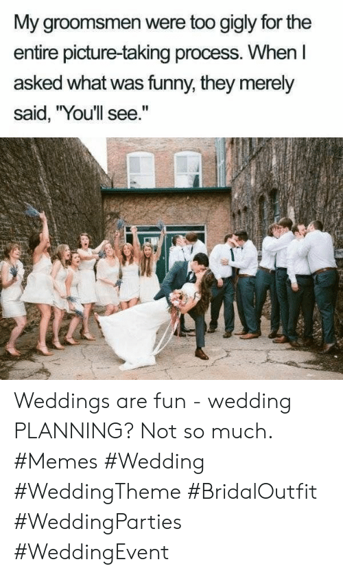 """Groomsmen: My groomsmen were too gigly for the  entire picture-taking process. When l  asked what was funny, they merely  said, """"Youllsee."""" Weddings are fun - wedding PLANNING? Not so much. #Memes #Wedding #WeddingTheme #BridalOutfit #WeddingParties #WeddingEvent"""