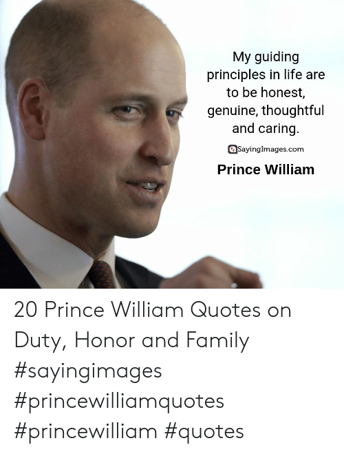 thoughtful: My guiding  principles in life are  to be honest,  genuine, thoughtful  and caring.  SayingImages.com  Prince William 20 Prince William Quotes on Duty, Honor and Family #sayingimages #princewilliamquotes #princewilliam #quotes