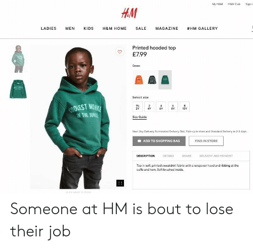 Club, Shopping, and Home: My H&M H&M Club Signi  HM  LADIES MEN KIDS H&M HOME SALE MAGAZINE #HM GALLERY  Printed hooded top  マ £799  Green  Select size  OLEST MOW  THE JUNAE  1%  2Y 4Y 6Y 8Y10Y  Size Guide  Next Day Delivery, Nominated Delivery Slot, Pick-up in store and Standard Delivery in 2-3 days  ADD TO SHOPPING BAG  FIND IN STORE  DESCRIPTION  DETAILS  SHARE  DELIVERY AND PAYMENT  Top in soft, printed sweatshirt fabric with a wrapover hood and ribbing at the  cuffs and hem. Soft brushed inside. Someone at HM is bout to lose their job