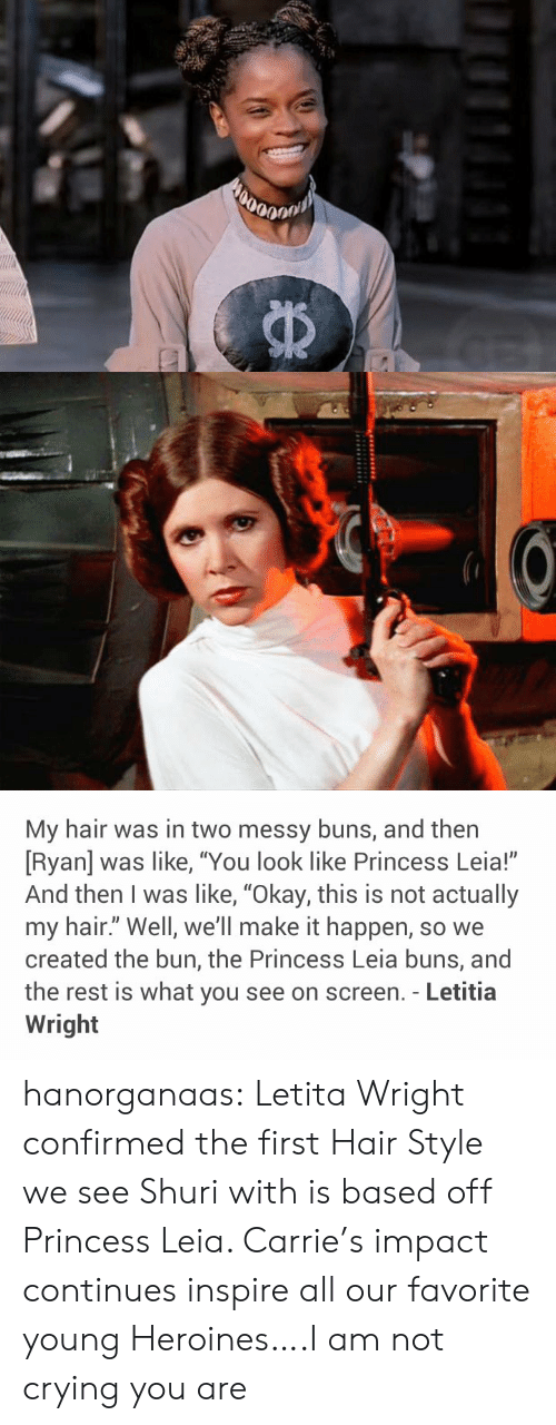 "Princess Leia: My hair was in two messy buns, and then  [Ryan] was like, ""You look like Princess Leia!""  And then I was like, ""Okay, this is not actually  my hair."" Well, we'll make it happen, so we  created the bun, the Princess Leia buns, and  the rest is what you see on screen. - Letitia  Wright hanorganaas:  Letita Wright confirmed the first Hair Style we see Shuri with is based off Princess Leia. Carrie's impact continues inspire all our favorite young Heroines….I am not crying you are"