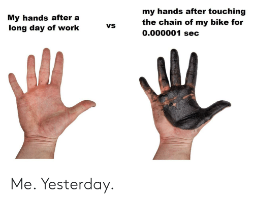 sec: my hands after touching  My hands after a  long day of work  the chain of my bike for  0.000001 sec  VS Me. Yesterday.