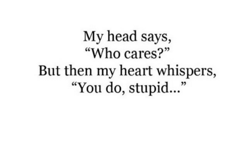 """Says Who: My head says,  """"Who cares?""""  But then my heart whispers,  """"You do, stupid...""""  5"""