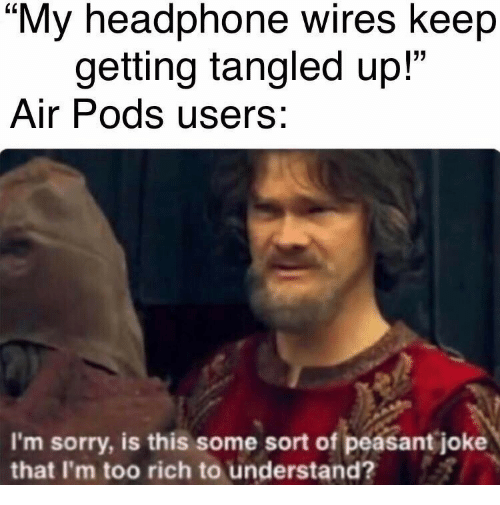 """Sorry, Peasant, and Tangled: """"My headphone wires keep  getting tangled up!""""  Air Pods users:  I'm sorry, is this some sort of peasant joke  that I'm too rich to understand?"""