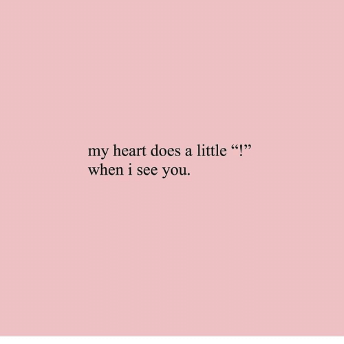 """i see you: my heart does a little """"!""""  when i see you."""