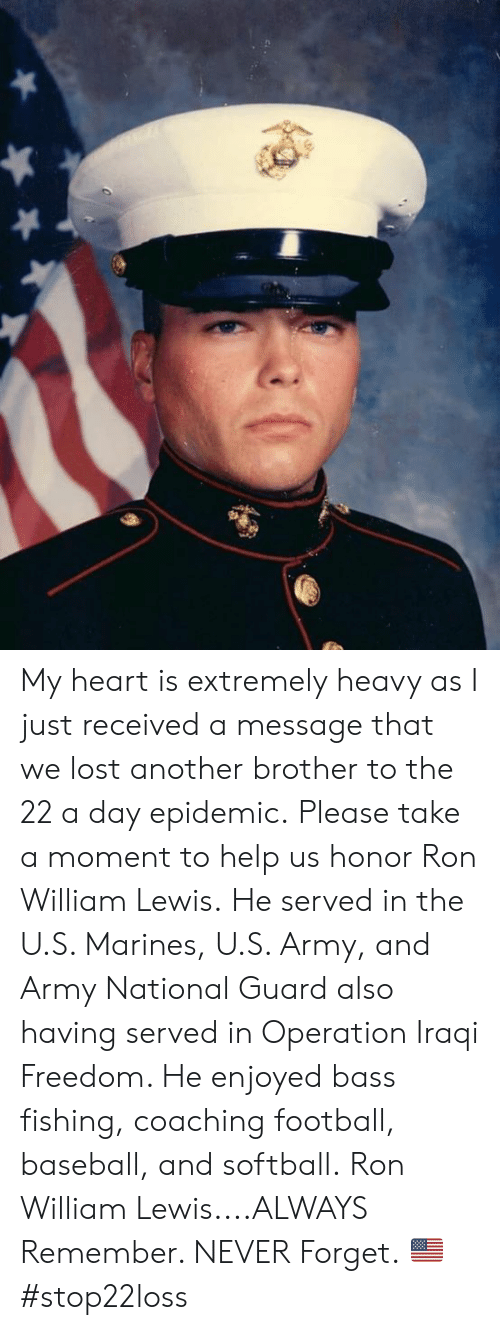 Marines: My heart is extremely heavy as I just received a message that we lost another brother to the 22 a day epidemic.  Please take a moment to help us honor Ron William Lewis.  He served in the U.S. Marines, U.S. Army, and Army National Guard also having served in Operation Iraqi Freedom.    He enjoyed bass fishing, coaching football, baseball, and softball.  Ron William Lewis....ALWAYS Remember. NEVER Forget. 🇺🇸 #stop22loss