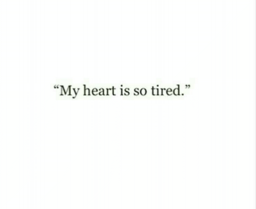 """so tired: """"My heart is so tired."""""""