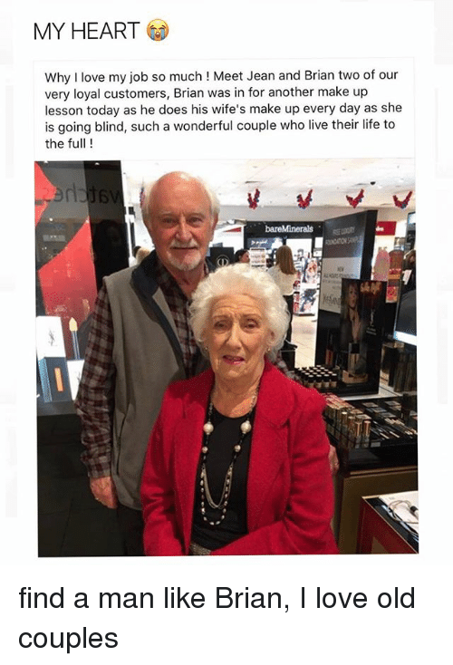 Love My Job: MY HEART  Why I love my job so much ! Meet Jean and Brian two of our  very loyal customers, Brian was in for another make up  lesson today as he does his wife's make up every day as she  is going blind, such a wonderful couple who live their life to  the full!  de  府 find a man like Brian, I love old couples