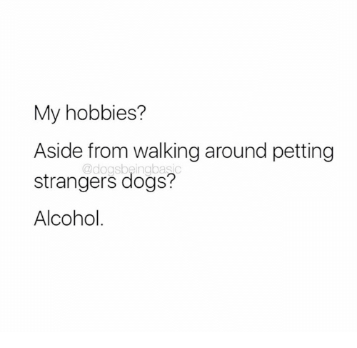 Dank, Dogs, and Alcohol: My hobbies?  Aside from walking around petting  strangers dogs?  Alcohol  @dogsbeingbasic