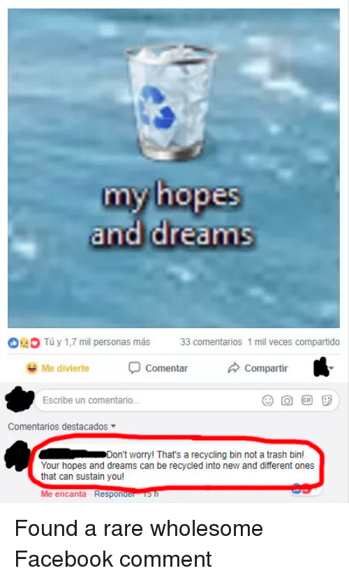 Facebook, Trash, and Wholesome: my hopes  and dreams  0  Tu y 1,7 mil personas más 33 comentarios 1 mil veces compartido  Me divierte  Comentar  Compartir  Escribe un comentario.  Comentarios destacados ▼  Don't worry! That's a recycling bin not a trash bin!  Your hopes and dreams can be recycled into new and different ones  that can sustain you! Found a rare wholesome Facebook comment