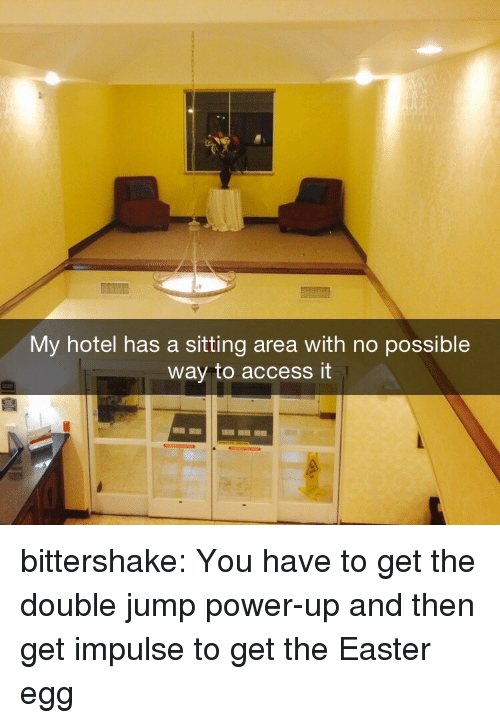 Power Up: My hotel has a sitting area with no possible  way to access it bittershake:  You have to get the double jump power-up and then get impulse to get the Easter egg