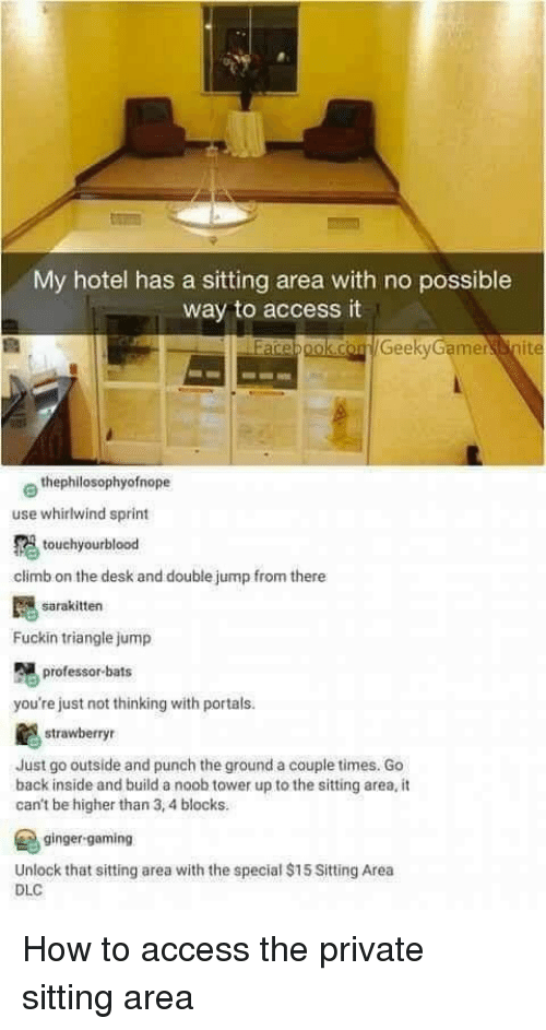 noob: My hotel has a sitting area with no possible  way to access it  GeekyGamernit  e thephilosophyofnope  use whirlwind sprint  touchyourblood  climb on the desk and double jump from there  sarakitten  Fuckin triangle jump  professor-bats  you're just not thinking with portals.  strawberry  Just go outside and punch the ground a couple times. Go  back inside and build a noob tower up to the sitting area, it  can't be higher than 3,4 blocks.  ginger-gaming  Unlock that sitting area with the special $15 Sitting Area  DLC How to access the private sitting area