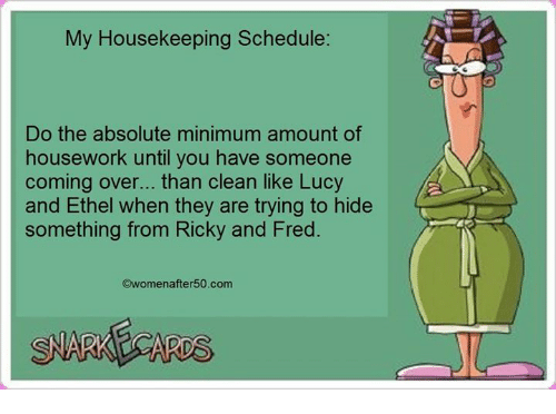 Housekeeping: My Housekeeping Schedule:  Do the absolute minimum amount of  housework until you have someone  coming over... than clean like Lucy  and Ethel when they are trying to hide  something from Ricky and Fred.  womenafter 50.com