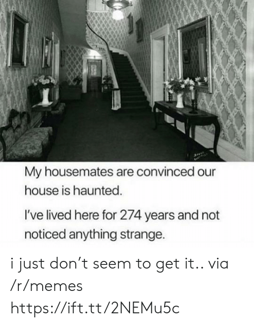 Memes, House, and Via: My housemates are convinced our  house is haunted.  I've lived here for 274 years and not  noticed anything strange. i just don't seem to get it.. via /r/memes https://ift.tt/2NEMu5c