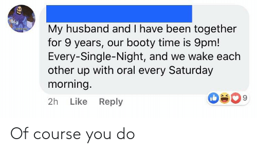 every single night: My husband and I have been together  for 9 years, our booty time is 9pm!  Every-Single-Night, and we wake each  other up with oral every Saturday  morning.  9.  2h Like Reply Of course you do