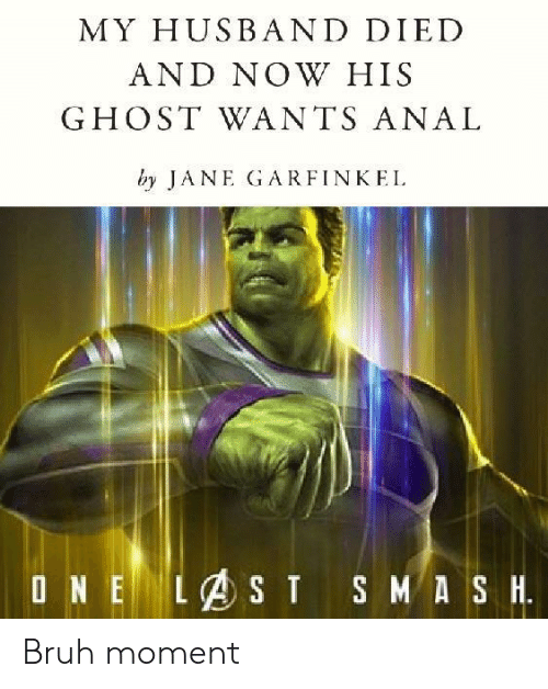 Bruh, Anal, and Ghost: MY HUSBAND DIED  AND NOW HIS  GHOST WANTS ANAL  by JANE GARFINKEL Bruh moment
