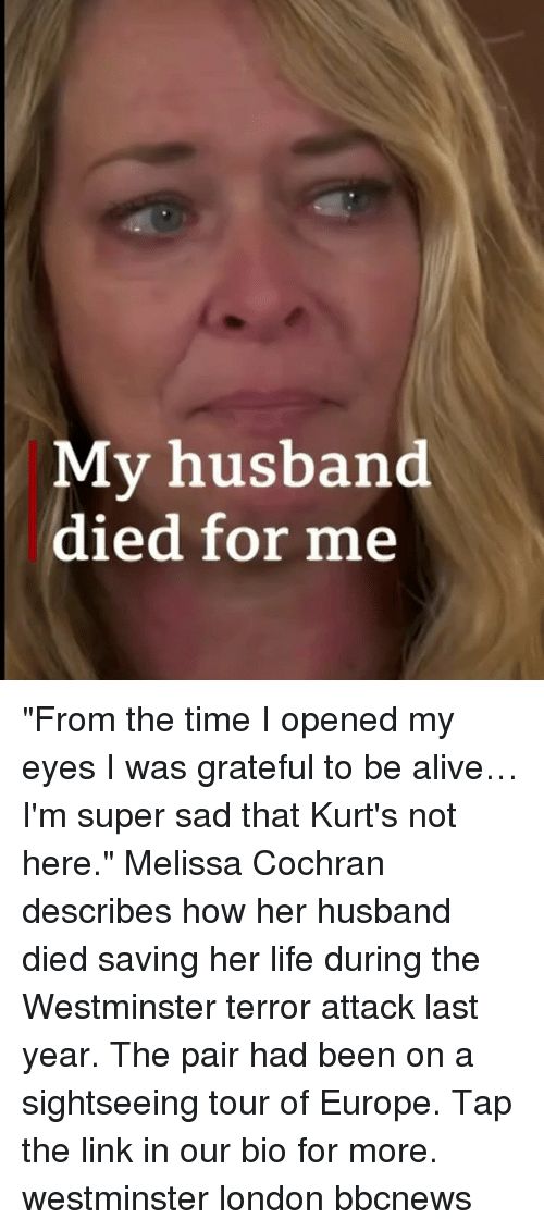 "Alive, Life, and Memes: My husband  died for me ""From the time I opened my eyes I was grateful to be alive… I'm super sad that Kurt's not here."" Melissa Cochran describes how her husband died saving her life during the Westminster terror attack last year. The pair had been on a sightseeing tour of Europe. Tap the link in our bio for more. westminster london bbcnews"