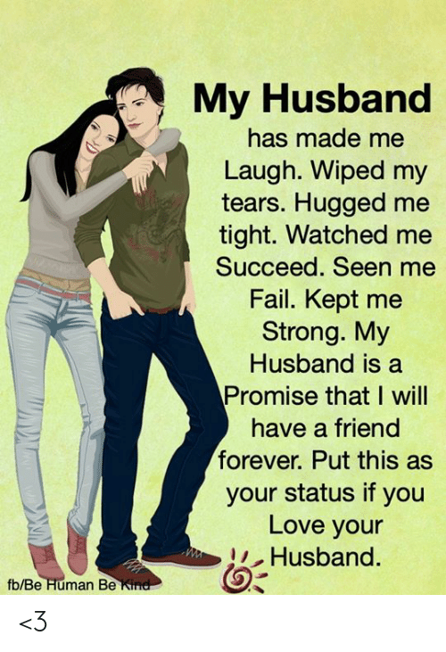 Made Me Laugh: My Husband  has made me  Laugh. Wiped my  tears. Hugged me  tight. Watched me  Succeed. Seen me  Fail. Kept me  Strong. My  Husband is a  Promise that I will  have a friend  forever. Put this  your status if you  Love your  Husband  fb/Be Human Be Kind <3