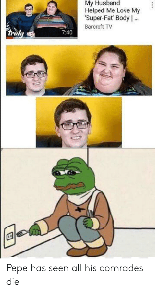 Pepe: My Husband  Helped Me Love My  Super-Fat Body .  Barcroft TV  truly  7:40 Pepe has seen all his comrades die