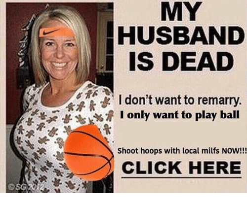 Play Ball: MY  HUSBAND  IS DEAD  I don't want to remarry  I only want to play ball  Shoot hoops with local milfs NOW!!!  CLICK HEREE
