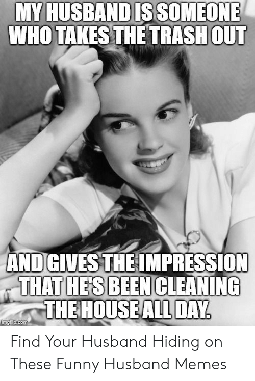 Funny, Memes, and Trash: MY HUSBAND IS SOMEONE  WHO TAKES THE TRASH OUT  AND GIVES THE IMPRESSION  THAT HE'S BEEN CLEANING  THE HOUSE ALL DAY  imgflip.com Find Your Husband Hiding on These Funny Husband Memes