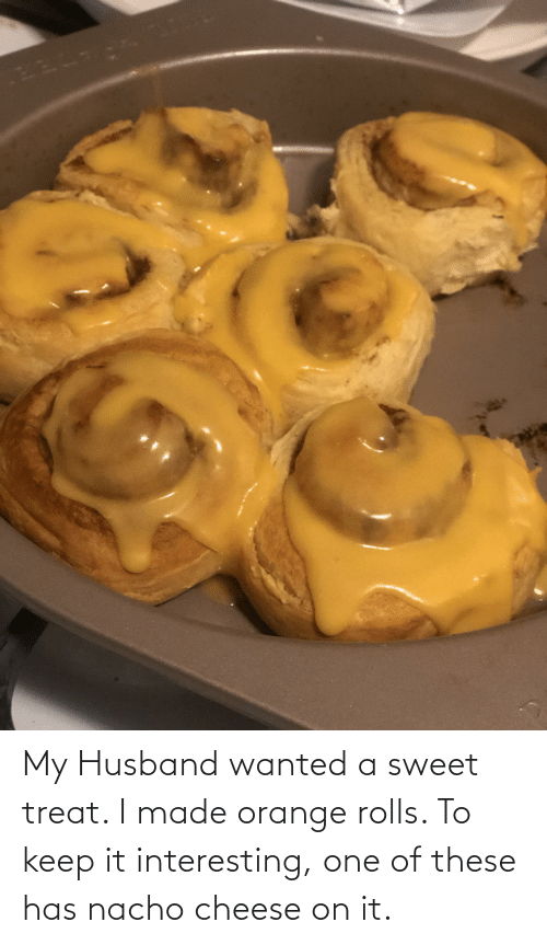 treat: My Husband wanted a sweet treat. I made orange rolls. To keep it interesting, one of these has nacho cheese on it.