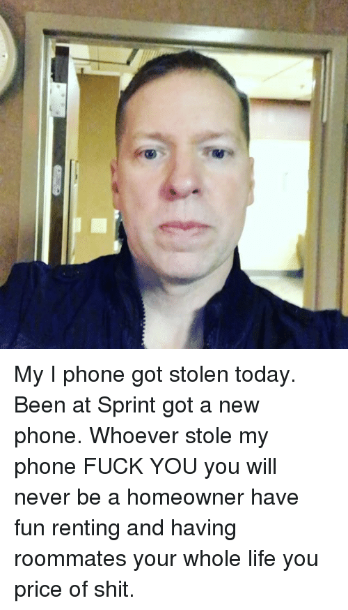 i phone: My I phone got stolen today. Been at Sprint got a new phone. Whoever stole my phone FUCK YOU you will never be a homeowner have fun renting and having roommates your whole life you price of shit.