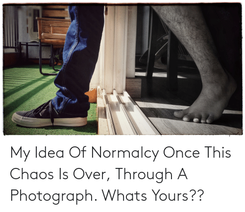 chaos: My Idea Of Normalcy Once This Chaos Is Over, Through A Photograph. Whats Yours??