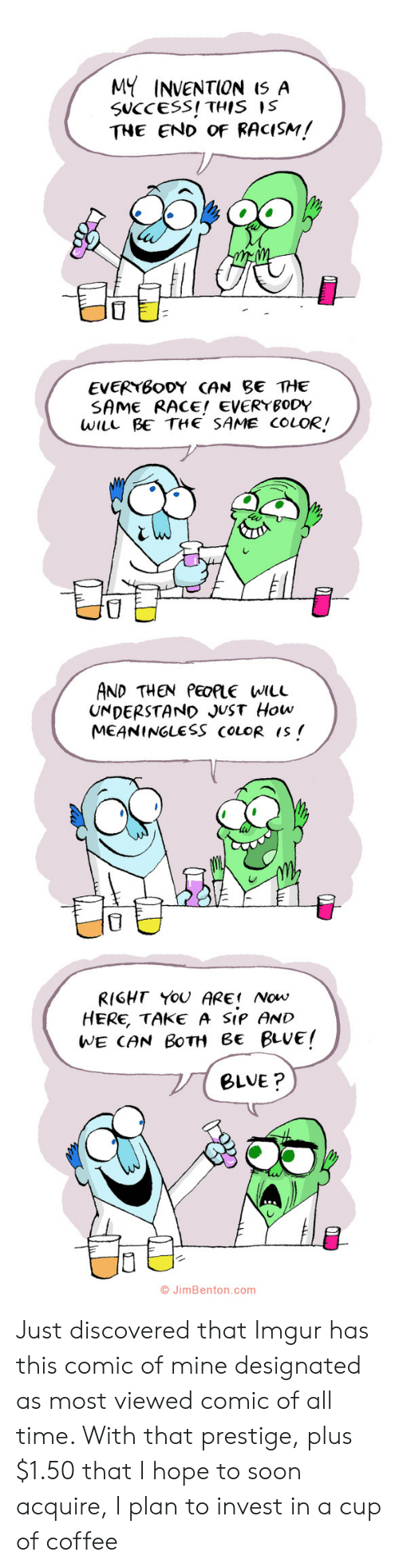 Plus: MY INVENTION I5 A  SUCCESS! THIS IS  THE END OF RACISM!  EVERYBODY CAN BE THE  SAME RACE! EVERYBODY  WILL BE THE SAME COLOR!  AND THEN PEOPLE WILL  UNDERSTAND JUST How  MEANINGLESS COLOR IS  RIGHT YOU ARE Now  HERE, TAKE A SIP AND  WE CAN BOTH Be BLUE!  BLVE?  O JimBenton.com  י Just discovered that Imgur has this comic of mine designated as most viewed comic of all time. With that prestige, plus $1.50 that I hope to soon acquire, I plan to invest in a cup of coffee