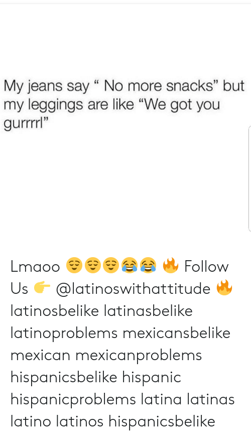 """Latinos: My jeans say """" No more snacks"""" but  my leggings are like """"We got you  gurrrrl""""  13  35 Lmaoo 😌😌😌😂😂 🔥 Follow Us 👉 @latinoswithattitude 🔥 latinosbelike latinasbelike latinoproblems mexicansbelike mexican mexicanproblems hispanicsbelike hispanic hispanicproblems latina latinas latino latinos hispanicsbelike"""