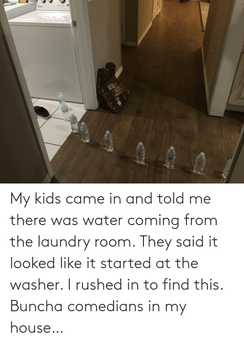 My Kids: My kids came in and told me there was water coming from the laundry room. They said it looked like it started at the washer. I rushed in to find this. Buncha comedians in my house…