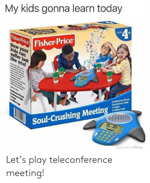 Conference: My kids gonna learn today  4¢  Ages  Fisher Price  Fisher Price  NoW your  kids can  suffer just  like you!  Gryour lat and  gt n the  e a ta  e nd om te  adam.the creator  ld mue th  Conference Phone  Conference Table  4 Chairs  4 Coffee Cups  de decbas  Sahin Meei  aw ND you  Nis tng hour  mas wh  Corterence Proe  Corterence Table  4Chin  ACfee Cups  Soul-Crushing Meeting  MADE WITH MOMUS Let's play teleconference meeting!