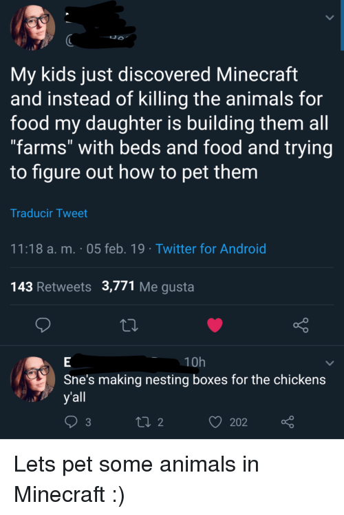 "Android, Animals, and Food: My kids just discovered Minecraft  and instead of killing the animals for  food my daughter is building them all  ""farms"" with beds and food and trying  to figure out how to pet them  Traducir Tweet  11:18 a. m. 05 feb. 19 Twitter for Android  143 Retweets 3,771 Me gusta  10h  Sne's making nesting boxes for the chickens  yall  202 Lets pet some animals in Minecraft :)"