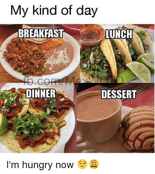 Hungry, Memes, and Dessert: My kind of day  BREAKFASTLUNCH  DINNER  DESSERT I'm hungry now 🤤😩
