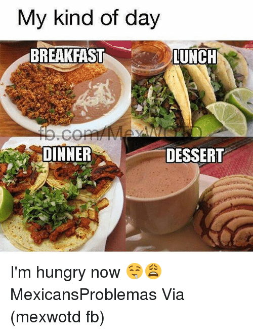 Hungry, Memes, and Dessert: My kind of day  BREAKFASTLUNCH  DINNER  DESSERT I'm hungry now 🤤😩 MexicansProblemas Via (mexwotd fb)