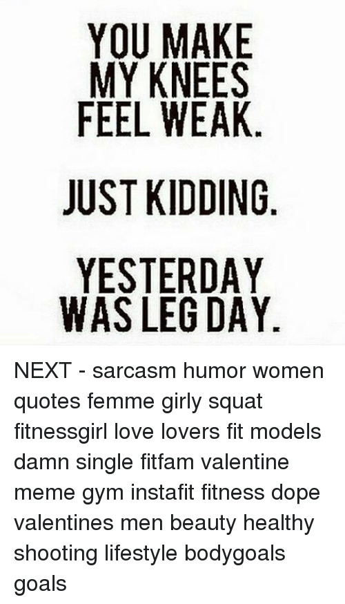 valentines meme: MY KNEES  FEEL WEAK  JUST KIDDING  YESTERDAY  WAS LEG DAY  ESK N AA  EA N YY  AEE D DD  A D DD  NY D RG  EE  UIL  KTL  OYE TSS  FUY NEXT - sarcasm humor women quotes femme girly squat fitnessgirl love lovers fit models damn single fitfam valentine meme gym instafit fitness dope valentines men beauty healthy shooting lifestyle bodygoals goals