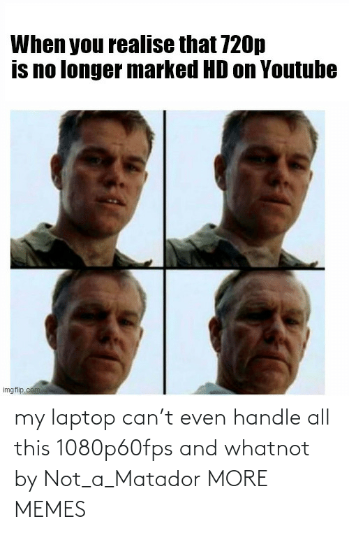 handle: my laptop can't even handle all this 1080p60fps and whatnot by Not_a_Matador MORE MEMES