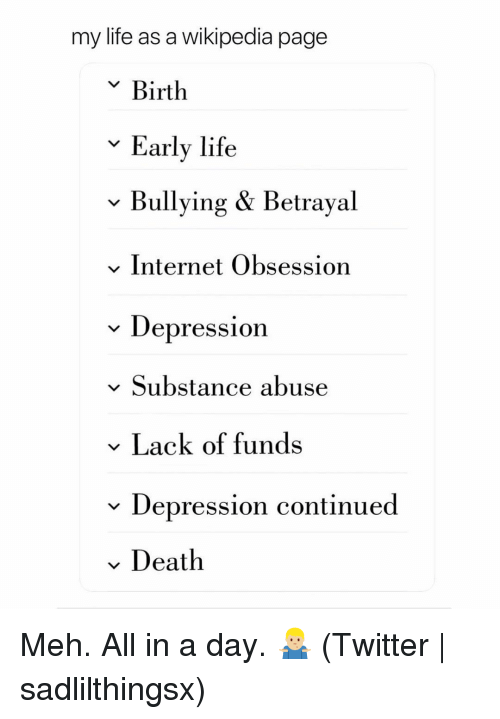 Internet, Life, and Meh: my life as a wikipedia page  v Birth  Early life  v Bullying & Betrayal  v Internet Obsession  * Depression  v Substance abuse  Lack of funds  v Depression continued  Death Meh. All in a day. 🤷🏼‍♂️ (Twitter | sadlilthingsx)