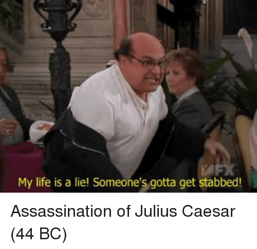 My Life Is A: My life is a liel Someone's gotta get stabbed! Assassination of Julius Caesar (44 BC)