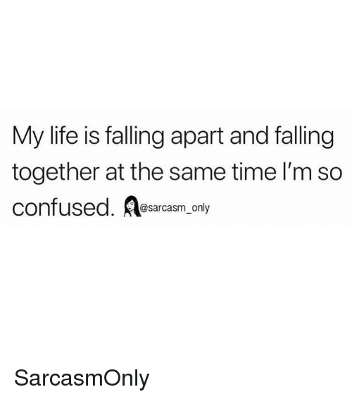 Confused, Funny, and Life: My life is falling apart and fallingg  together at the same time l'm so  confused. sarcasm only SarcasmOnly
