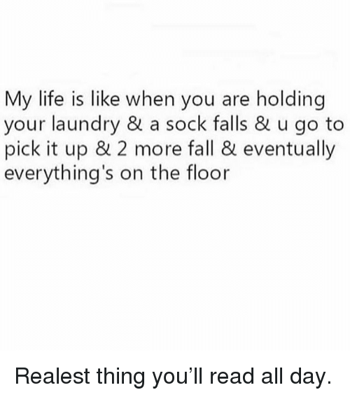 Fall, Laundry, and Life: My life is like when you are holding  your laundry & a sock falls & u go to  pick it up & 2 more fall & eventually  everything's on the floor Realest thing you'll read all day.