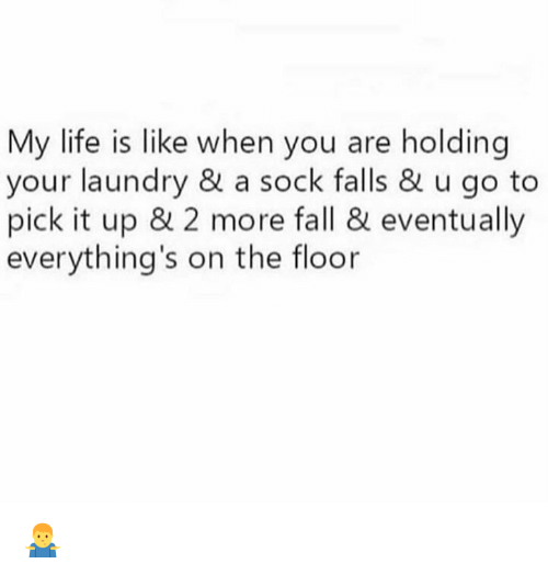 Dank, Fall, and Laundry: My life is like when you are holding  your laundry & a sock falls & u go to  pick it up & 2 more fall & eventually  everything's on the floor 🤷‍♂️