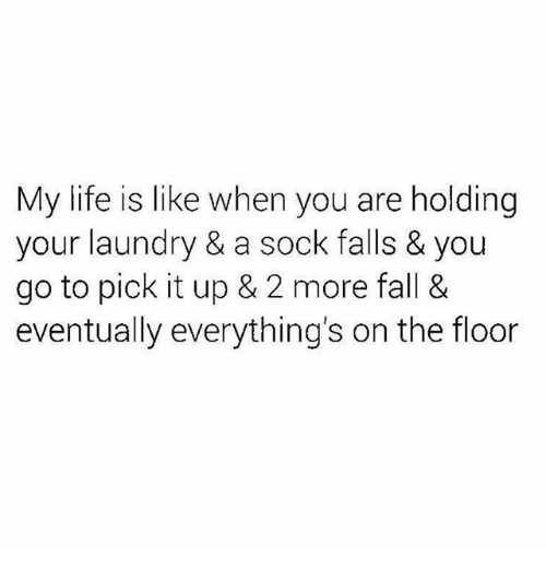 Fall, Laundry, and Life: My life is like when you are holding  your laundry & a sock falls & you  go to pick it up & 2 more fall &  eventually everything's on the floor
