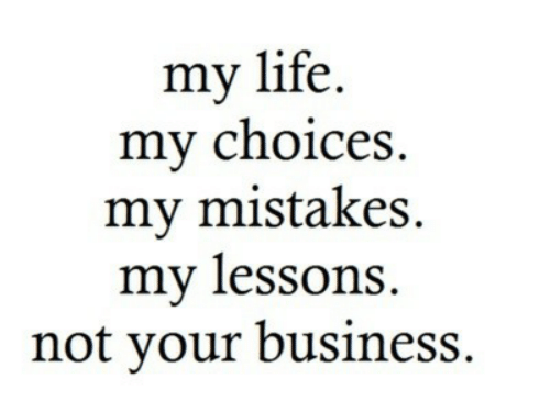 Mistakes: my life.  my choices  my mistakes  my lessons  not your business