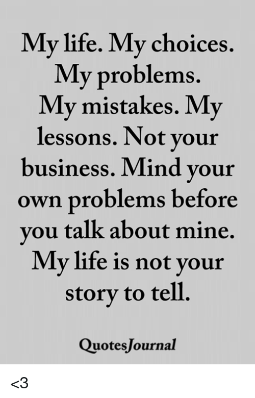 Life, Memes, and Business: My life. My choices.  VIV problems.  My mistakes. My  lessons. Not vour  business. Mind your  own problems before  you talk about mine.  storv to tell.  QuotesJournal  My life is not your <3