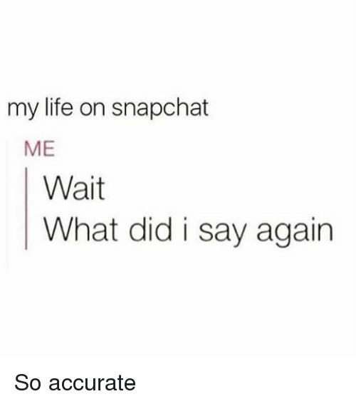 Life, Memes, and Snapchat: my life on snapchat  ME  Wait  What did i say again So accurate