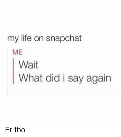 Funny, Life, and Snapchat: my life on snapchat  ME  Wait  What did i say agairn Fr tho